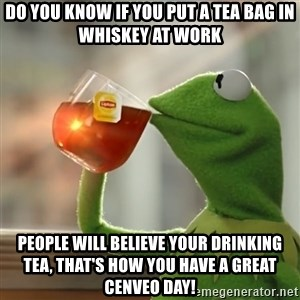 Kermit The Frog Drinking Tea - do you know if you put a tea bag in whiskey at work people will believe your drinking tea, that's how you have a great Cenveo Day!