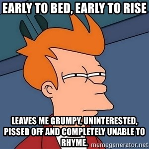 Futurama Fry - Early to bed, early to rise leaves me grumpy, uninterested, pissed off and completely unable to rhyme.