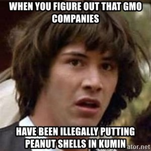 Conspiracy Keanu - When you figure out that GMO companies  Have been illegally putting peanut shells in Kumin