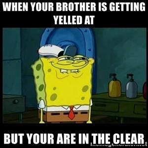 Don't you, Squidward? - when your brother is getting yelled at  but your are in the clear