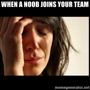 First World Problems - when a noob joins your team