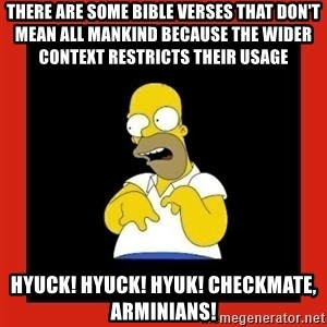 Homer retard - There are some bible verses that don't mean all mankind because the wider context restricts their usage hyuck! hyuck! hyuk! checkmate, arminians!