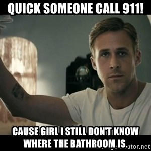 ryan gosling hey girl - Quick someone call 911! Cause girl I still don't know where the bathroom is.