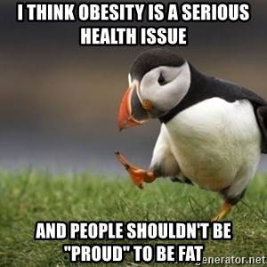 "Unpopular Opinion Puffin - I think obesity is a serious health issue and people shouldn't be ""proud"" to be fat"