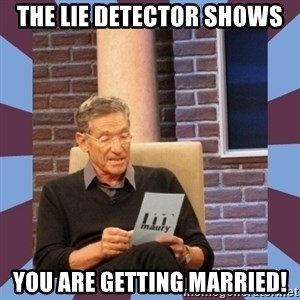 maury povich lol - The lie detector shows you are getting married!