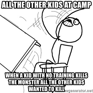 Desk Flip Rage Guy - All the other kids at camp When a kid with no training kills the monster all the other kids wanted to kill