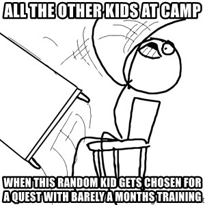 Desk Flip Rage Guy - All the other kids at camp When this random kid gets chosen for a quest with barely a months training