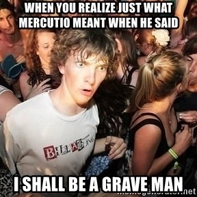 Sudden Realization Ralph - when you realize just what mercutio meant when he said I shall be a grave man