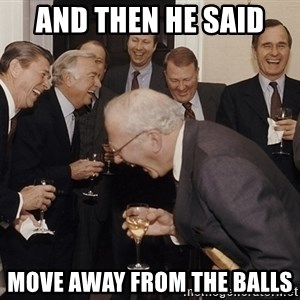 So Then I Said... - and then he said  move away from the balls