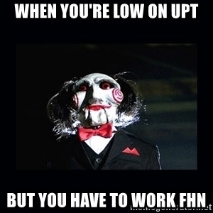 saw jigsaw meme - When you're low on upt But you have to work FHN