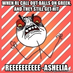 iHate - when RL call out balls on green, and they still get hit REeeeeeeeee -Ashelia