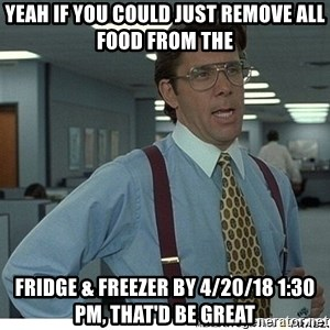Yeah If You Could Just - Yeah If You Could Just Remove All Food from The Fridge & Freezer by 4/20/18 1:30 PM, that'd be great