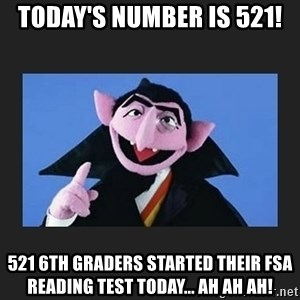 The Count from Sesame Street - today's number is 521! 521 6th graders started their FSA Reading test today... AH AH AH!