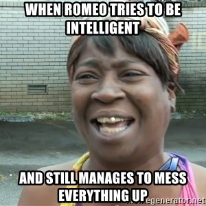 Ain`t nobody got time fot dat - When romeo tries to be intelligent and still manages to mess everything up