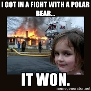 burning house girl - I got in a fight with a polar bear... It won.