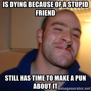 Good Guy Greg - IS DYING BECAUSE OF A STUPID FRIEND STILL HAS TIME TO MAKE A PUN ABOUT IT