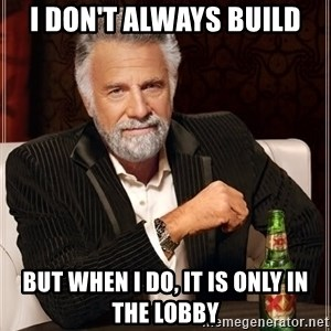 The Most Interesting Man In The World - I don't always build but when I do, it is only in the lobby