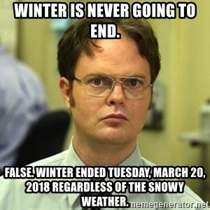 Dwight Schrute - Winter is never going to end. False. Winter ended Tuesday, March 20, 2018 regardless of the snowy weather.