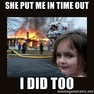 burning house girl - she put me in time out i did too