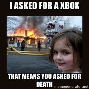 burning house girl - i asked for a xbox that means you asked for death