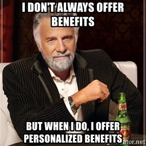 The Most Interesting Man In The World - I don't always offer benefits but when I do, I offer personalized benefits