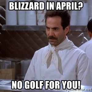soup nazi - Blizzard in April? No golf for you!