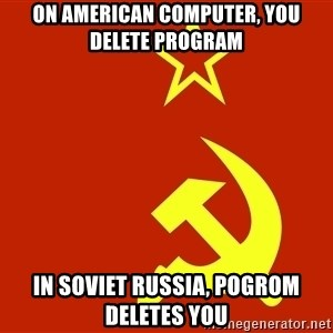 In Soviet Russia - On American computer, you delete program In Soviet Russia, pogrom deletes you