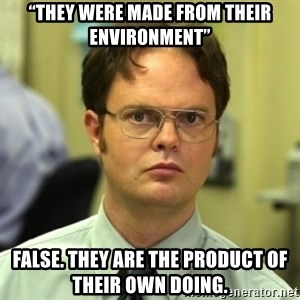 "Dwight Meme - ""They were made from their environment"" False. They are the product of their own doing."