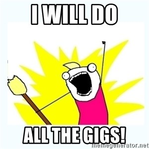 All the things - I will do ALL THE GIGS!