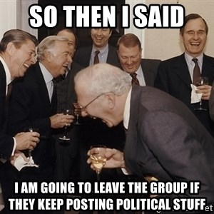 So Then I Said... - So then I said  I am going to leave the group if they keep posting political stuff