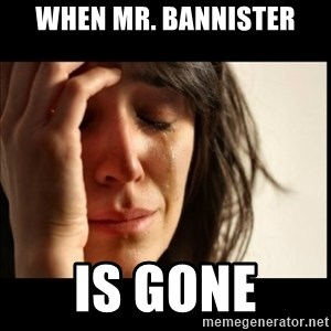 First World Problems - When Mr. Bannister Is gone