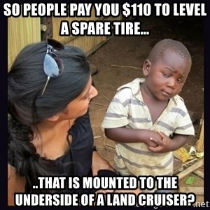 Skeptical third-world kid - so people pay you $110 to level a spare tire... ..that is mounted to the underside of a Land Cruiser?