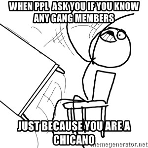 Desk Flip Rage Guy - When ppl  ask you if you know any gang members  just because you are a chicano