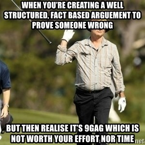 Fuck It Bill Murray - When you're creating a well structured, fact based arguement to prove someone wrong  But then realise it's 9gag which is not worth your effort nor time