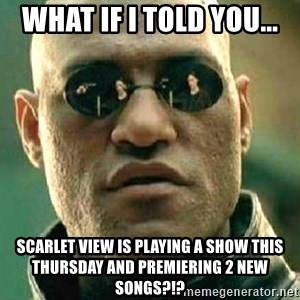What if I told you / Matrix Morpheus - What if i told you...  Scarlet View is playing a show this Thursday and premiering 2 new songs?!?