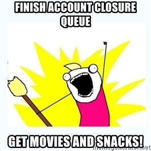 All the things - Finish Account Closure Queue Get Movies and Snacks!