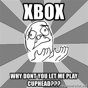 Whyyy??? - xbox why dont you let me play cuphead???
