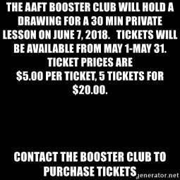 Blank Black - The AAFT Booster Club will hold a drawing for a 30 min private lesson on June 7, 2018.   Tickets will be available from May 1-May 31.                Ticket prices are                                         $5.00 per ticket, 5 tickets for $20.00.   Contact the Booster Club to purchase tickets