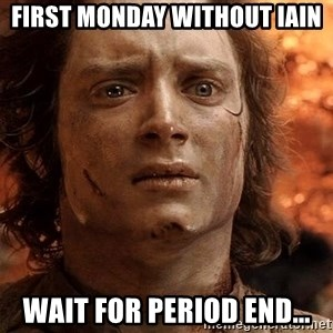 Frodo  - First Monday without Iain Wait for Period end...