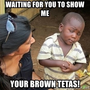 Skeptical 3rd World Kid - Waiting for you to show me  Your Brown Tetas!