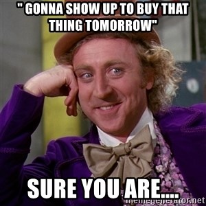 """Willy Wonka - """" gonna show up to buy that thing tomorrow""""  Sure you are...."""