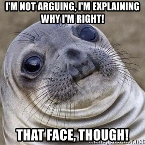 Awkward Seal - I'm not arguing, I'm explaining why I'm right! That face, though!
