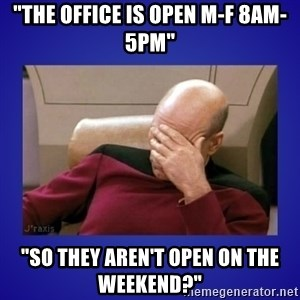 "Picard facepalm  - ""the office is open M-F 8am-5pm"" ""so they aren't open on the weekend?"""