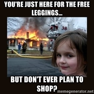 burning house girl - You're just here for the free leggings... but don't ever plan to shop?