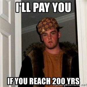 Scumbag Steve - i'll pay you if you reach 200 yrs