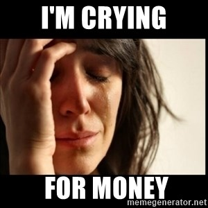 First World Problems - i'm crying  for money