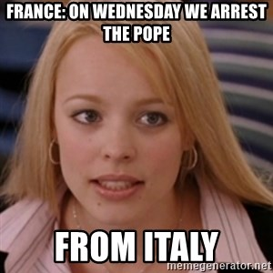 mean girls - France: On Wednesday we arrest the pope from Italy