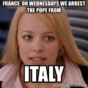 mean girls - FRANCE: On Wednesdays we arrest the Pope from Italy