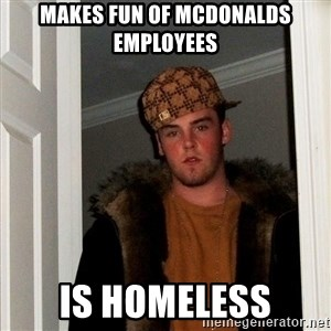 Scumbag Steve - makes fun of mcdonalds employees is homeless