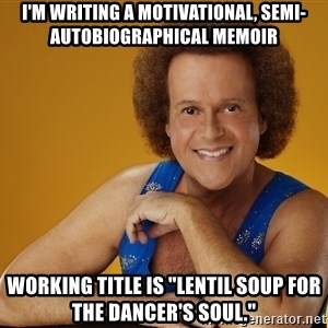 """Gay Richard Simmons - I'M WRITING A MOTIVATIONAL, SEMI-AUTOBIOGRAPHICAL MEMOIR WORKING TITLE IS """"LENTIL SOUP FOR THE DANCER'S SOUL."""""""